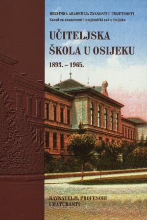 Učiteljska škola u Osijeku : ravnatelji, profesori i maturanti : 1893.-1965. : Biblioteka Slavonije i Baranje