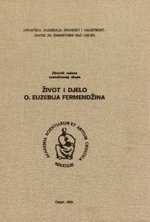 Život i djelo o. Euzebija Fermendžina : znanstveni skup, Našice, 19. i 20. rujna 1998.