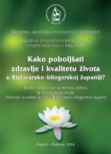 Kako poboljšati zdravlje i kvalitetu života u Bjelovarsko-bilogorskoj županiji? : stanje i preporuke na temelju radova sa znanstvenog skupa Zdravlje i kvaliteta života u Bjelovarsko-bilogorskoj županiji održanog 14. studenoga 2013. u Bjelovaru