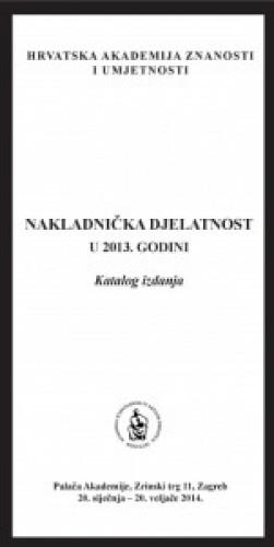 Nakladnička djelatnost u 2013. godini : katalog izdanja, Palača Akademije, Zagreb, 20. siječnja - 20. veljače 2014.