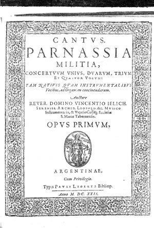 Parnassia militia concertuum unius, duarum, trium et quatuor vocum tam nativis quam instrumentalibus vocibus, ad organum concinendarum ; opus primum / rever domino Vincentio Jelich