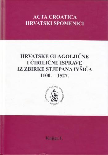 Hrvatske glagoljične i ćirilične isprave iz zbirke Stjepana Ivšića 1100. - 1527. : Acta croatica = Hrvatski spomenici
