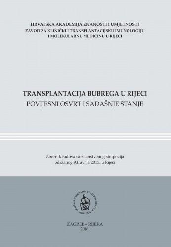 Transplantacija bubrega u Rijeci : povijesni osvrt i sadašnje stanje : zbornik radova sa znanstvenog simpozija održanog 9. travnja 2015. u Rijeci