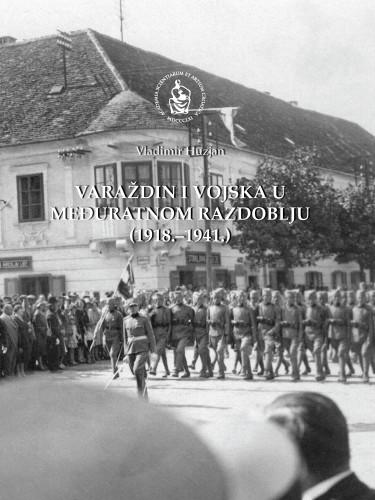 Varaždin i vojska u međuratnom razdoblju (1918.-1941.) : Posebna izdanja / Hrvatska akademija znanosti i umjetnosti, Zavod za znanstveni rad u Varaždinu