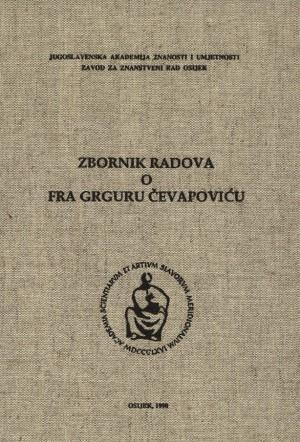 Zbornik radova o fra Grguru Čevapoviću : Posebna izdanja / Jugoslavenska akademija znanosti i umjetnosti,  Zavod za znanstveni rad u Osijeku