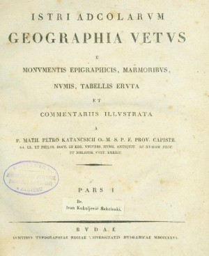 Istri adcolarum geographia vetus e monvmentis epigraphicis, marmoribvs, nvmis, tabellis ervta et commentariis illvstrata a Math. Petro Katancsich O. MVP. F prov. Capistr.