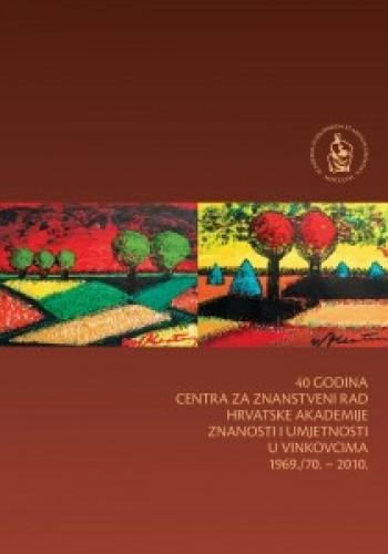 40 godina Centra za znanstveni rad Hrvatske akademije znanosti i umjetnosti u Vinkovcima 1969./70.-2010. : Posebna izdanja / Hrvatska akademija znanosti i umjetnosti, Centar za znanstveni rad u Vinkovcima