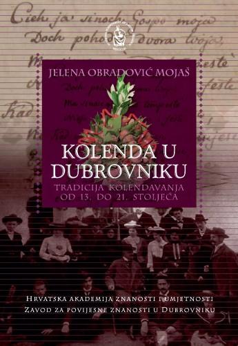 Kolenda u Dubrovniku : tradicija kolendavanja od 13. do 21. stoljeća : Posebna izdanja. Serija: Monografije / Zavod za povijesne znanosti Hrvatske akademije znanosti i umjetnosti u Dubrovniku