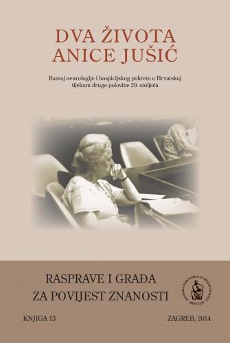 Dva života Anice Jušić : razvoj neurologije i hospicijskog pokreta u Hrvatskoj tijekom druge polovine 20. stoljeća : Rasprave i građa za povijest znanosti