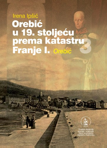 Orebić u 19. stoljeću prema katastru Franje I. : Sv. 3 : Orebić : Posebna izdanja. Serija: Prilozi povijesti stanovništva Dubrovnika i okolice