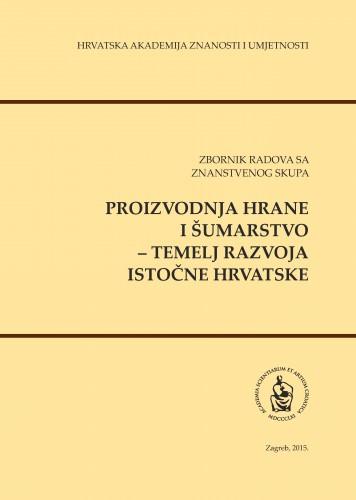 Proizvodnja hrane i šumarstvo - temelj razvoja istočne Hrvatske : zbornik radova sa znanstvenog skupa, [Osijek, 14.-15. lipnja 2013.]