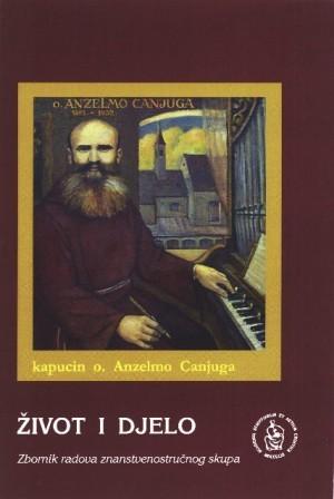Kapucin o. Anzelmo Canjuga : život i djelo, Osijek, 3. prosinca 2002. : zbornik radova znanstvenostručnog skupa