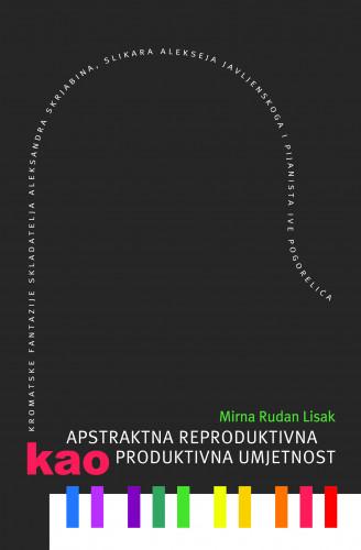 Apstraktna reproduktivna kao produktivna umjetnost : kromatske fantazije skladatelja Aleksandra Skrjabina, slikara Alekseja Javljenskoga i pijanista Ive Pogorelića / Mirna Rudan Lisak