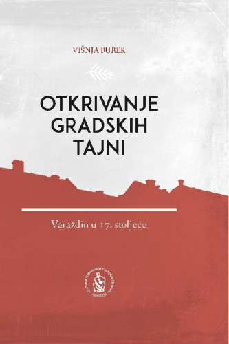 Otkrivanje gradskih tajni : Varaždin u 17. stoljeću / Višnja Burek