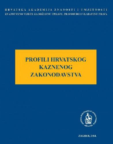Profili hrvatskog kaznenog zakonodavstva : okrugli stol održan 20. lipnja 2014. u palači Akademije u Zagrebu ; uredio Davor Krapac