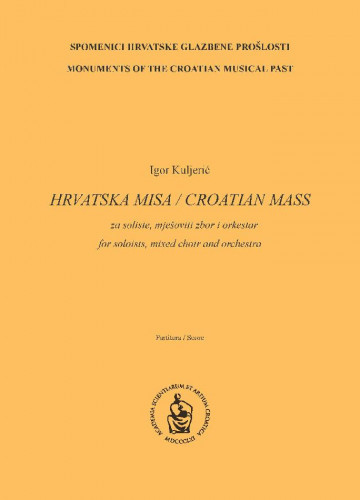 Hrvatska misa : za soliste, mješoviti zbor i orkestar : partitura : Spomenici hrvatske glazbene prošlosti = Monuments of the Croatian musical past