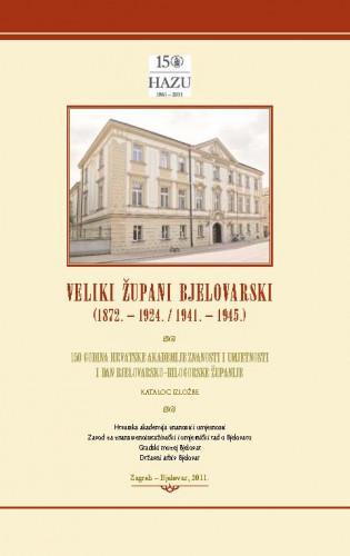 Veliki župani bjelovarski : (1872. - 1921. / 1941. - 1945.) : 150 godina Hrvatske akademije znanosti i umjetnosti i Dan Bjelovarsko - bilogorske županije : katalog izložbe