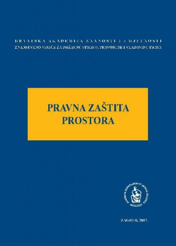 Pravna zaštita prostora : okrugli stol održan 17. listopada 2016. u palači Akademije u Zagrebu ; uredio Jakša Barbić