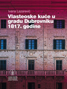 Vlasteoske kuće u gradu Dubrovniku 1817. godine / Ivana Lazarević ; [urednik Vladimir Stipetić]
