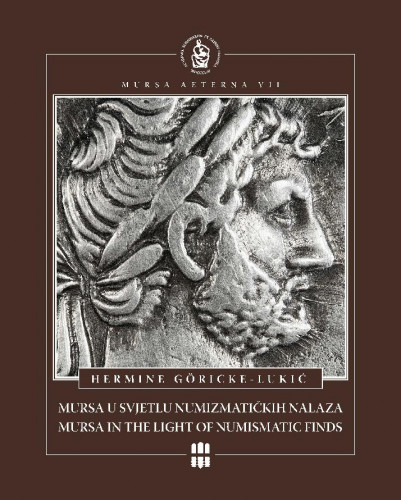 Mursa u svjetlu numizmatičkih nalaza 1.- 3. stoljeća : Mursa in the light of numismatic finds from the 1st - 3rd century / Hermine Göricke-Lukić ; urednik, editor Andrija Mutnjaković ; [prijevod na engleski, translated by Vlatka Kalafatić ; fotografije, photographs Bruno Jobst ... et al.]