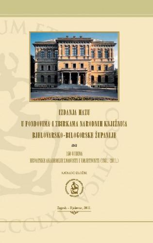 Izdanja HAZU u fondovima i zbirkama narodnih knjižnica Bjelovarsko-bilogorske županije : 150 godina Hrvatske akademije znanosti i umjetnosti (1861.-2011.) ; katalog izložbe