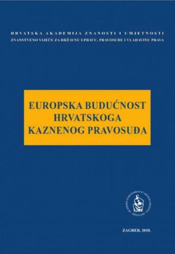 Europska budućnost hrvatskoga kaznenog pravosuđa : okrugli stol održan 24. svibnja 2018. u palači Akademije u Zagrebu / uredio Jakša Barbić