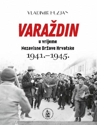 Varaždin u vrijeme Nezavisne Države Hrvatske : (1941.-1945.) / Vladimir Huzjan