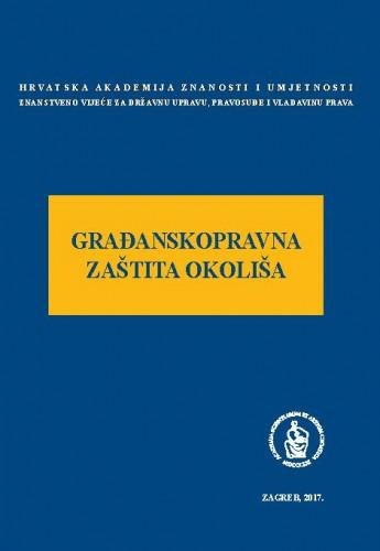 Građanskopravna zaštita okoliša : okrugli stol održan 7. lipnja 2017. u palači Akademije u Zagrebu ; uredio Jakša Barbić