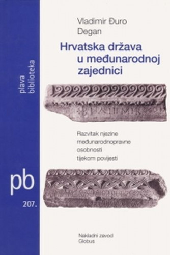 Hrvatska država u međunarodnoj zajednici : Razvitak njezine međunarodnopravne osobnosti tijekom povijesti / Vladimir-Đuro Degan