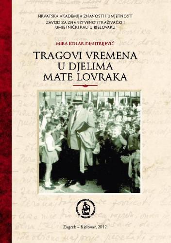Tragovi vremena u djelima Mate Lovraka / Mira Kolar-Dimitrijević ; [glavni i odgovorni urednik Slobodan Kaštela]
