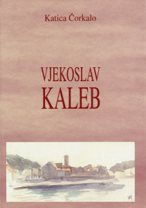 Vjekoslav Kaleb : književnopovijesna monografija / Katica Čorkalo ; urednik Dragutin Tadijanović