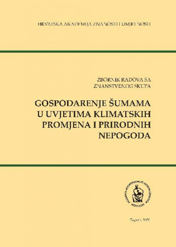 Zbornik radova sa znanstvenog skupa Gospodarenje šumama u uvjetima klimatskih promjena i prirodnih nepogoda : Proceedings of the scientific symposium forest management in the context of climate change and natural disasters / [glavni urednik, editor in chief Igor Anić]