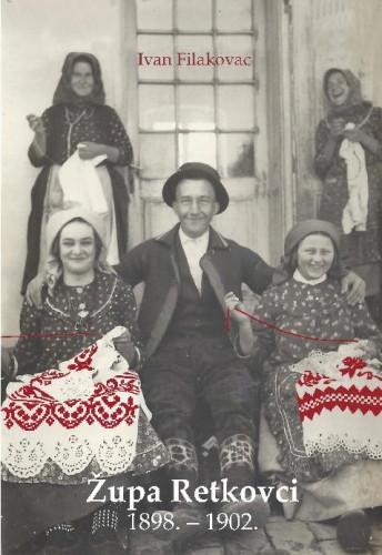 Župa Retkovci : 1898. – 1902. : etnološka monografija / Ivan Filakovac ; priredila Anica Bilić ; [glavni urednici Slavko Matić, Dragutin Feletar]